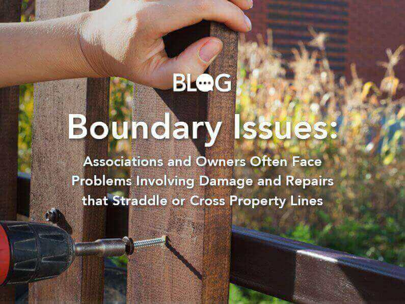 Blog: Boundary Issues: Boundary Issues: Associations and Owners Often Face Problems Involving Damage and Repairs that Straddle or Cross Property Lines
